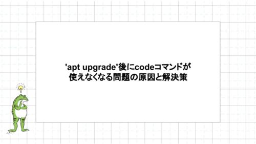 LinuxでVSCodeを使うとき、'apt upgrade'後にcodeコマンドが使えなくなる問題の原因と解決策